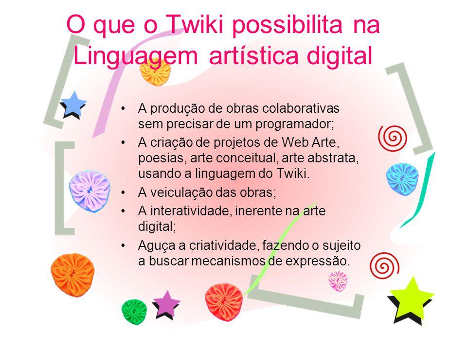 O que o Twiki possibilita na Linguagem artística digital A produção de obras colaborativas sem precisar de um programador; A criação de projetos de Web Arte, poesias, arte conceitual, arte abstrata, usando a linguagem do Twiki.