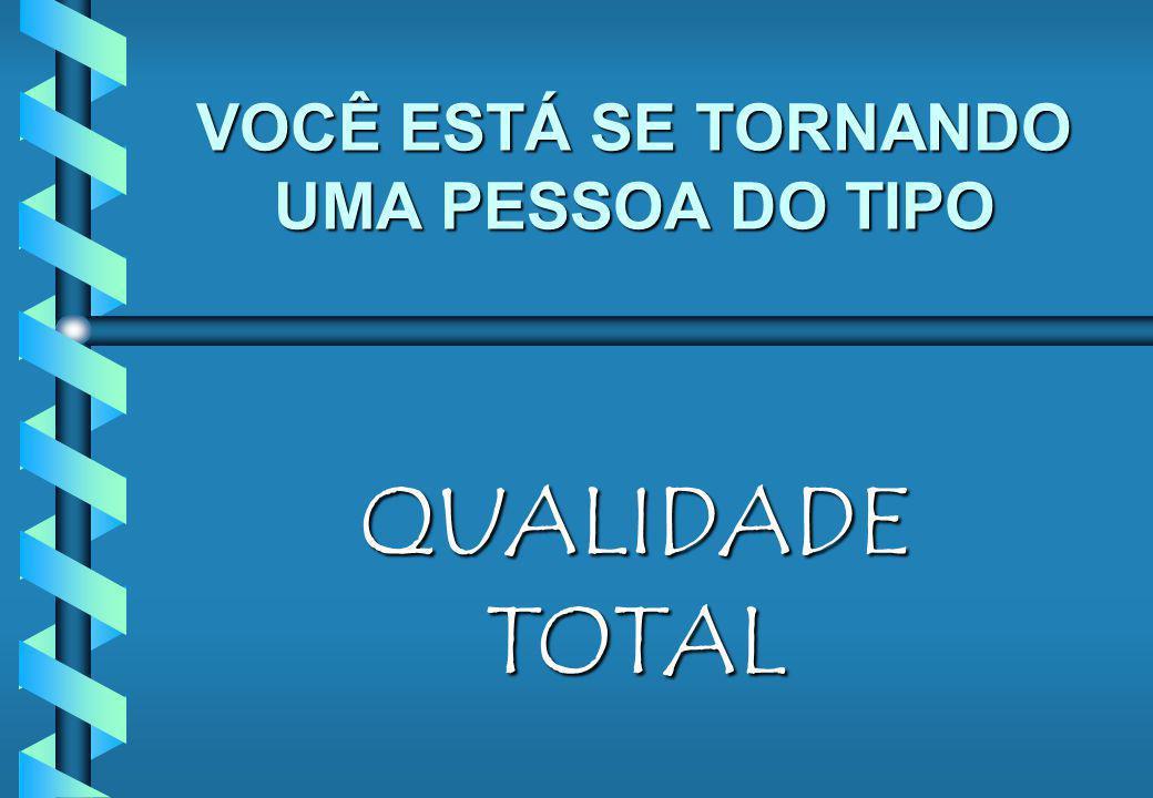 VOCÊ ESTÁ SE TORNANDO UMA PESSOA DO TIPO QUALIDADE TOTAL