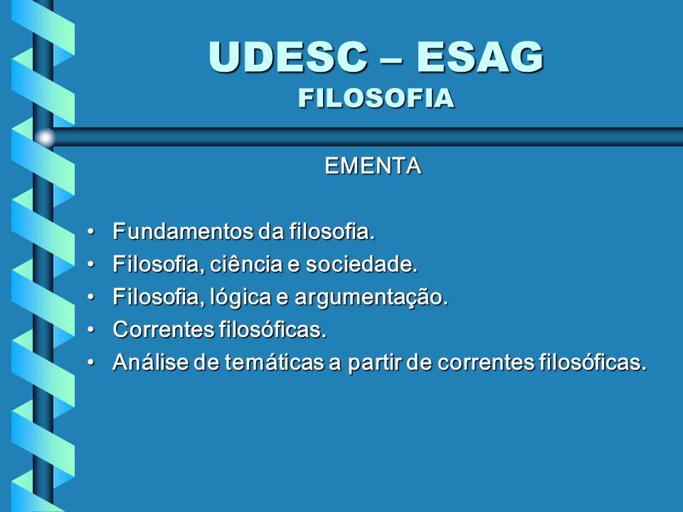 UDESC – ESAG FILOSOFIA EMENTA Fundamentos da filosofia.Fundamentos da filosofia. Filosofia, ciência e sociedade.Filosofia, ciência e sociedade. Filoso
