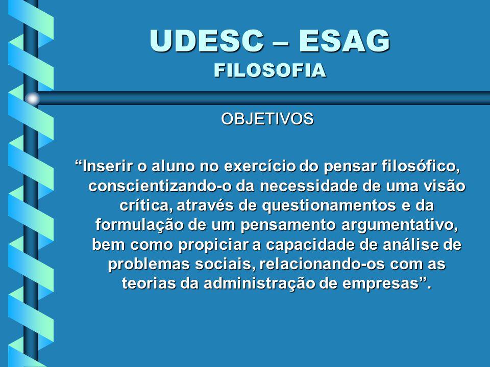 UDESC – ESAG FILOSOFIA OBJETIVOS Inserir o aluno no exercício do pensar filosófico, conscientizando-o da necessidade de uma visão crítica, através de