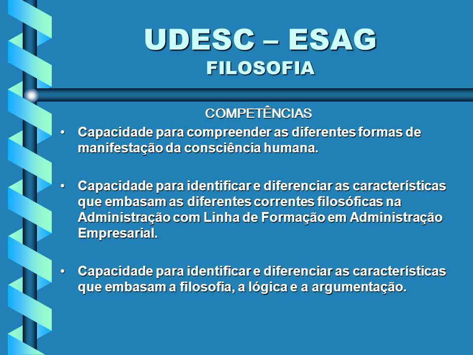 UDESC – ESAG FILOSOFIA COMPETÊNCIAS Capacidade para compreender as diferentes formas de manifestação da consciência humana.Capacidade para compreender