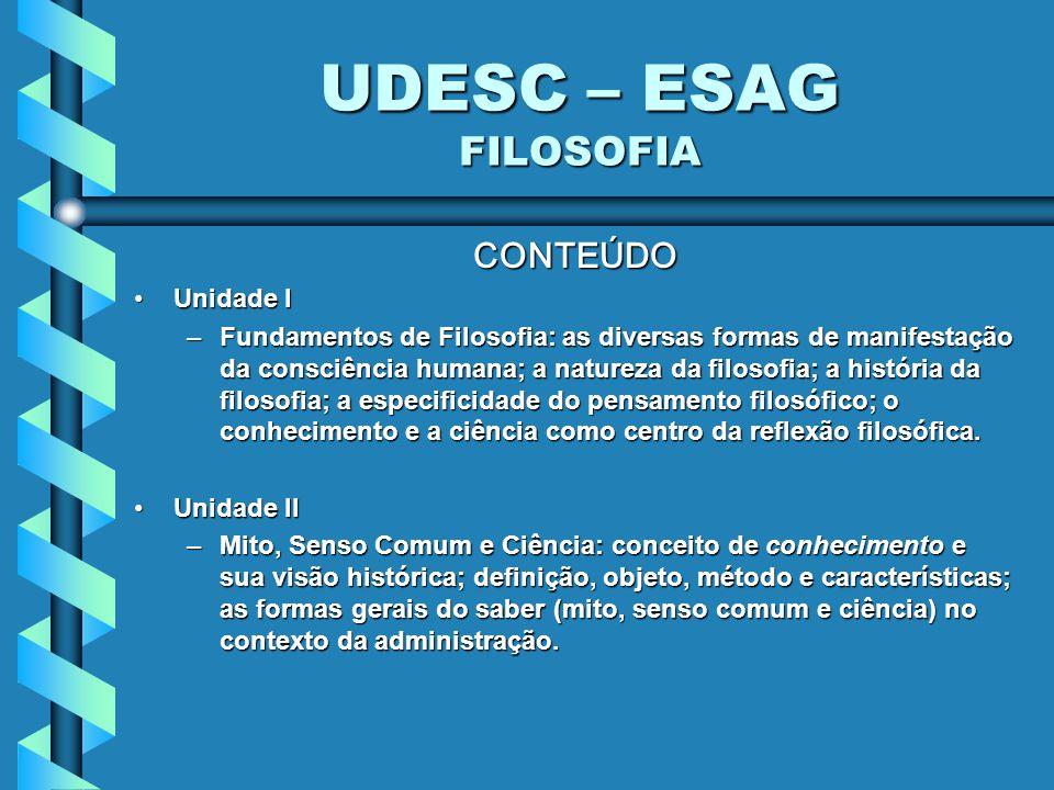 UDESC – ESAG FILOSOFIA CONTEÚDO Unidade IUnidade I –Fundamentos de Filosofia: as diversas formas de manifestação da consciência humana; a natureza da