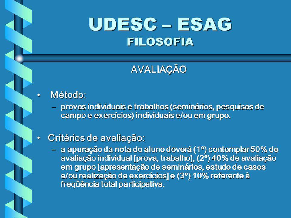 UDESC – ESAG FILOSOFIA AVALIAÇÃO Método: Método: –provas individuais e trabalhos (seminários, pesquisas de campo e exercícios) individuais e/ou em gru