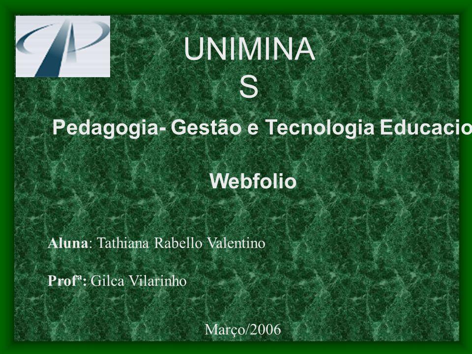 UNIMINA S Pedagogia- Gestão e Tecnologia Educacional Webfolio Aluna: Tathiana Rabello Valentino Profª: Gilca Vilarinho Março/2006