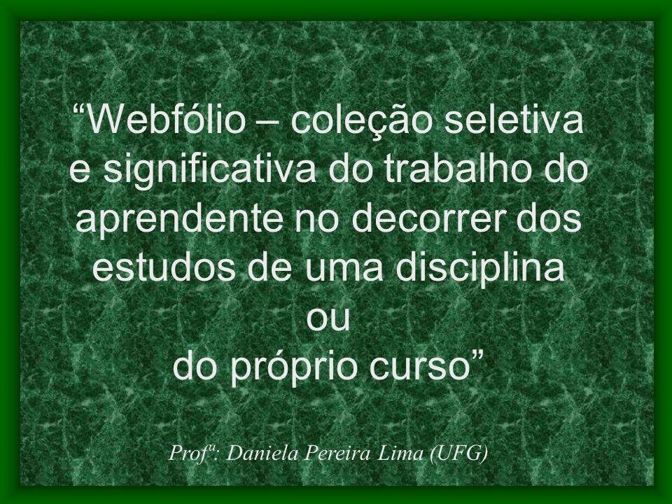 Webfólio – coleção seletiva e significativa do trabalho do aprendente no decorrer dos estudos de uma disciplina ou do próprio curso Profª: Daniela Pereira Lima (UFG)