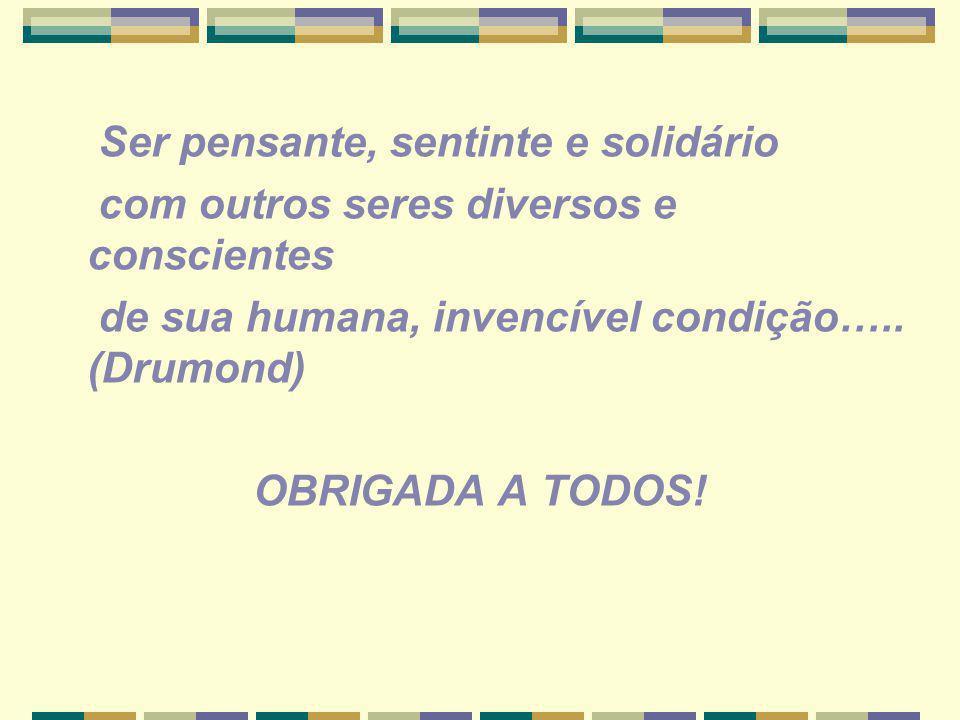 Ser pensante, sentinte e solidário com outros seres diversos e conscientes de sua humana, invencível condição….. (Drumond) OBRIGADA A TODOS!
