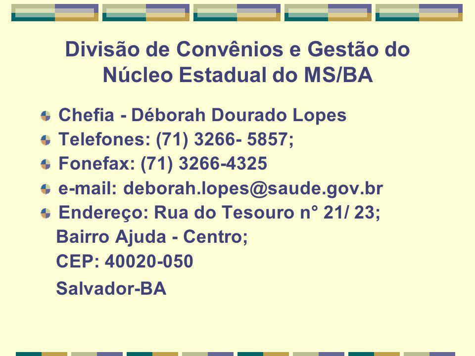 Divisão de Convênios e Gestão do Núcleo Estadual do MS/BA Chefia - Déborah Dourado Lopes Telefones: (71) 3266- 5857; Fonefax: (71) 3266-4325 e-mail: deborah.lopes@saude.gov.br Endereço: Rua do Tesouro n° 21/ 23; Bairro Ajuda - Centro; CEP: 40020-050 Salvador-BA