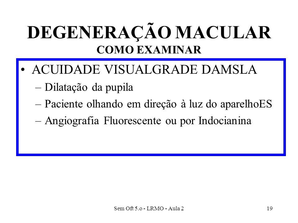 Sem Oft 5.o - LRMO - Aula 219 DEGENERAÇÃO MACULAR COMO EXAMINAR ACUIDADE VISUALGRADE DAMSLA –Dilatação da pupila –Paciente olhando em direção à luz do