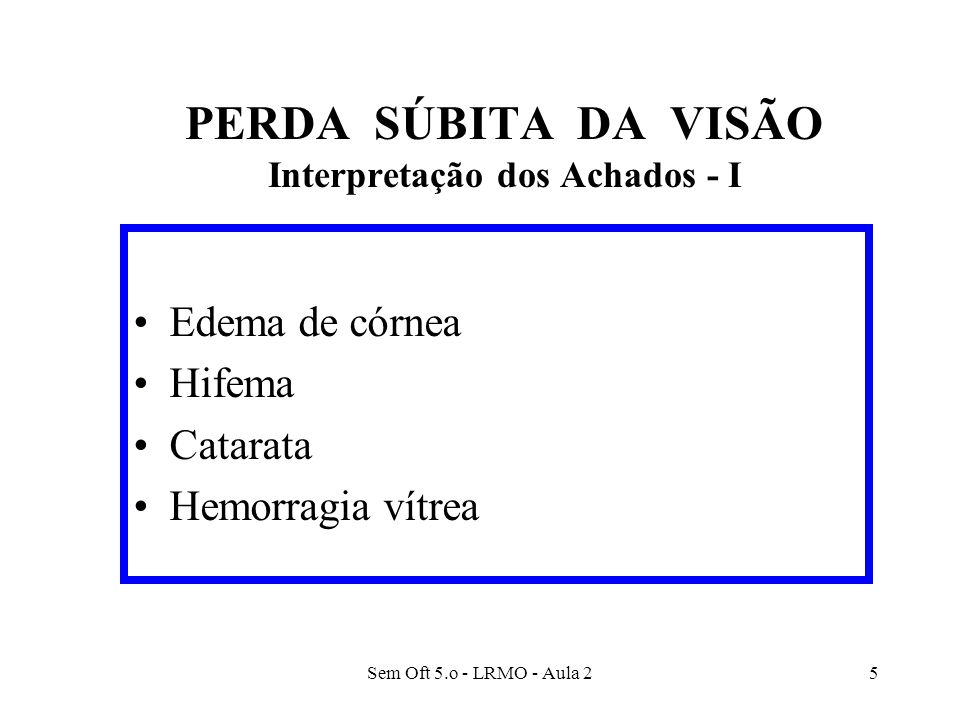 Sem Oft 5.o - LRMO - Aula 26 PERDA SÚBITA DA VISÃO Interpretação dos Achados - II Doenças da Retina –Descolamento de Retina –Doenças da mácula –Oclusão vascular retiniana Artéria Central da Retina (ramo ou completa) Veia Central da Retina (ramo ou completa)