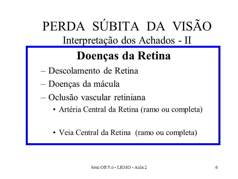 Sem Oft 5.o - LRMO - Aula 27 PERDA SÚBITA DA VISÃO Interpretação dos Achados - 3 Doenças do Nervo Óptico –Neurite óptica anterior (papilite) –Neurite óptica retrobulbar –Papiledema –Neuropatia Óptica Isquêmica Arterite de células gigantes –Traumatismos do nervo óptico