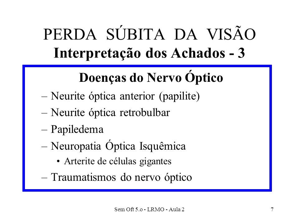 Sem Oft 5.o - LRMO - Aula 27 PERDA SÚBITA DA VISÃO Interpretação dos Achados - 3 Doenças do Nervo Óptico –Neurite óptica anterior (papilite) –Neurite