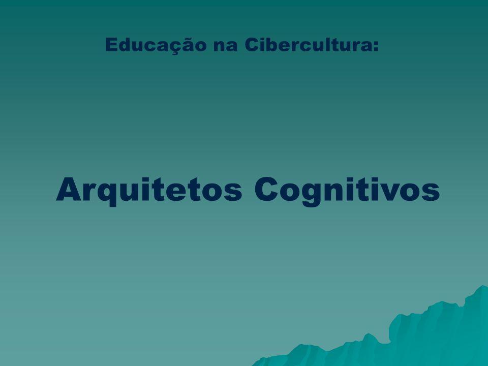 Educação na Cibercultura: Arquitetos Cognitivos