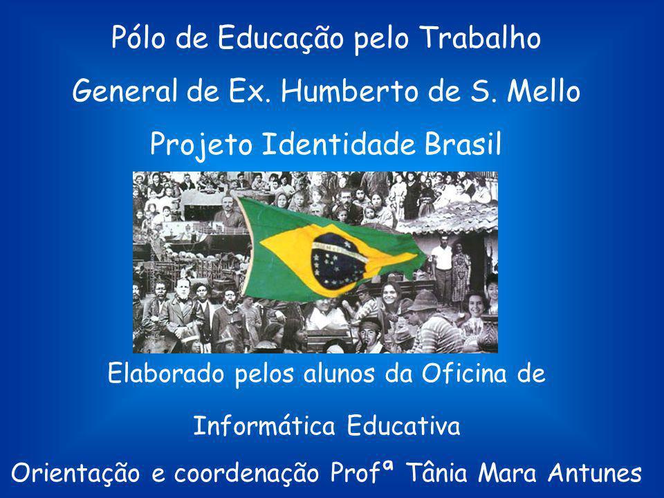 Pólo de Educação pelo Trabalho General de Ex. Humberto de S. Mello Projeto Identidade Brasil Elaborado pelos alunos da Oficina de Informática Educativ