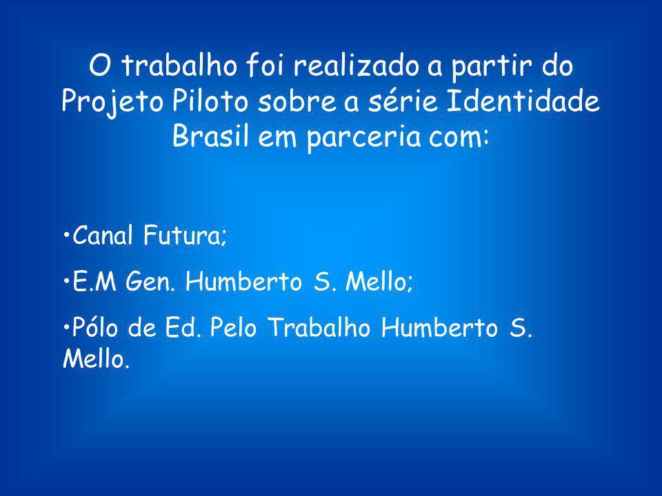 O trabalho foi realizado a partir do Projeto Piloto sobre a série Identidade Brasil em parceria com: Canal Futura; E.M Gen. Humberto S. Mello; Pólo de