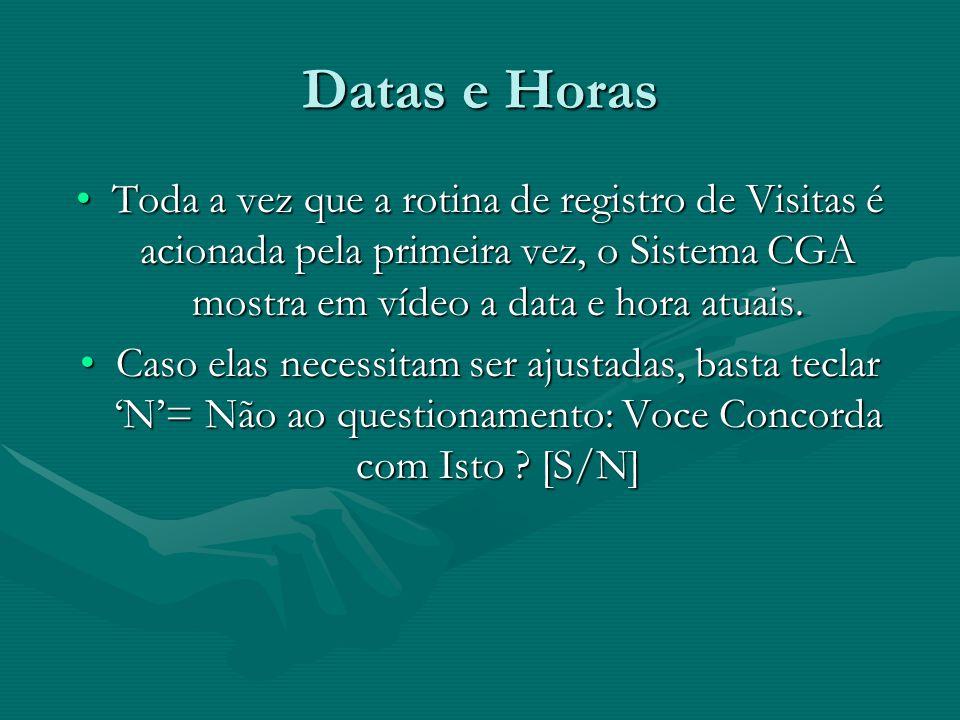 Datas e Horas Toda a vez que a rotina de registro de Visitas é acionada pela primeira vez, o Sistema CGA mostra em vídeo a data e hora atuais.Toda a v