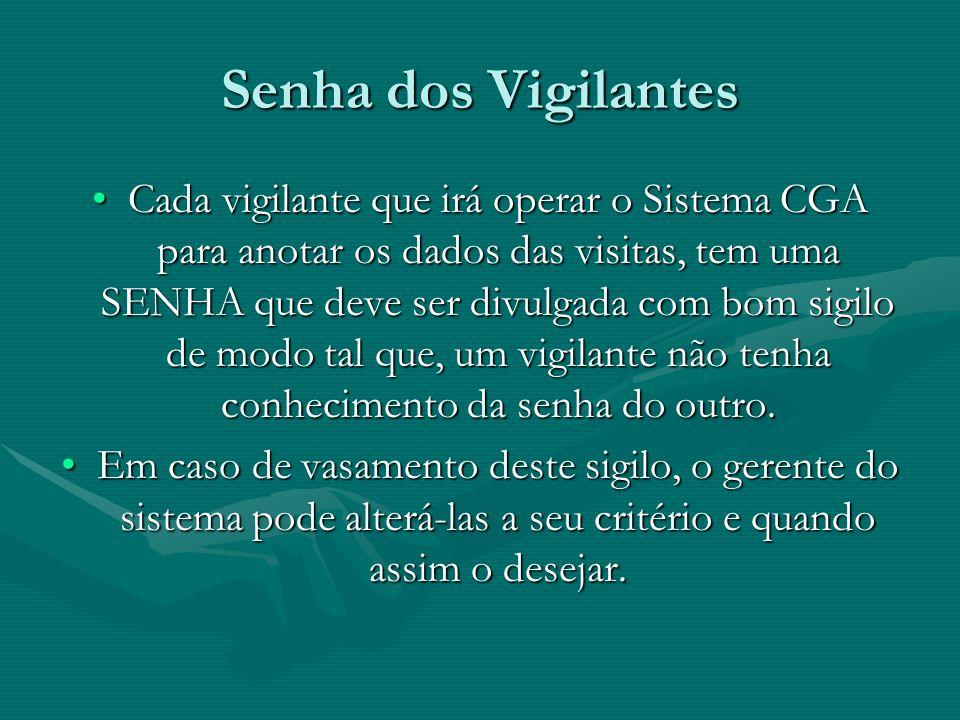 Senha dos Vigilantes Cada vigilante que irá operar o Sistema CGA para anotar os dados das visitas, tem uma SENHA que deve ser divulgada com bom sigilo