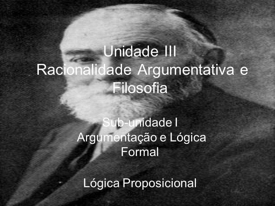 Unidade III Racionalidade Argumentativa e Filosofia Sub-unidade I Argumentação e Lógica Formal Lógica Proposicional