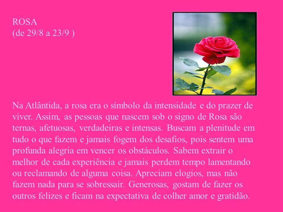 ROSA (de 29/8 a 23/9 ) Na Atlântida, a rosa era o símbolo da intensidade e do prazer de viver. Assim, as pessoas que nascem sob o signo de Rosa são te