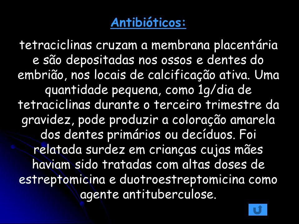 Antibióticos: tetraciclinas cruzam a membrana placentária e são depositadas nos ossos e dentes do embrião, nos locais de calcificação ativa. Uma quant