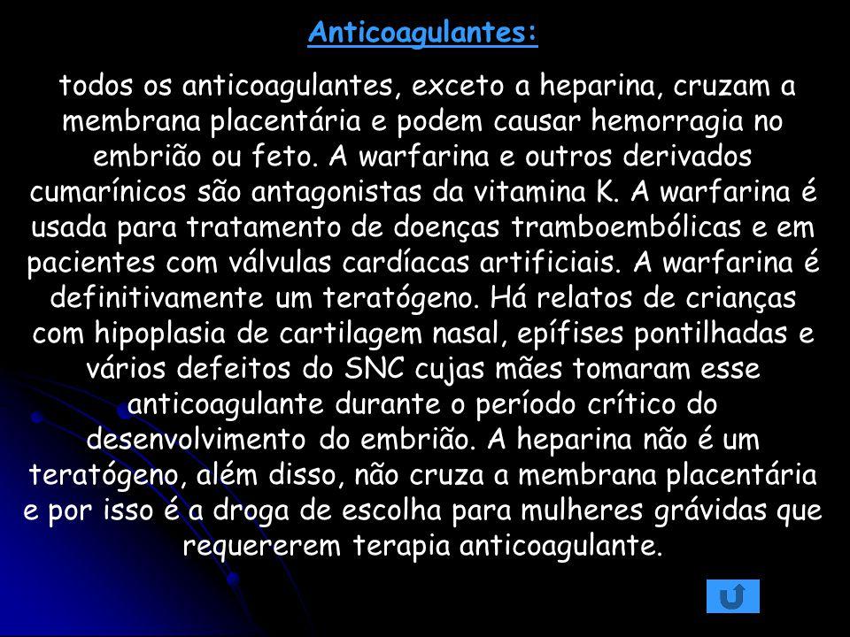 Anticoagulantes: todos os anticoagulantes, exceto a heparina, cruzam a membrana placentária e podem causar hemorragia no embrião ou feto. A warfarina