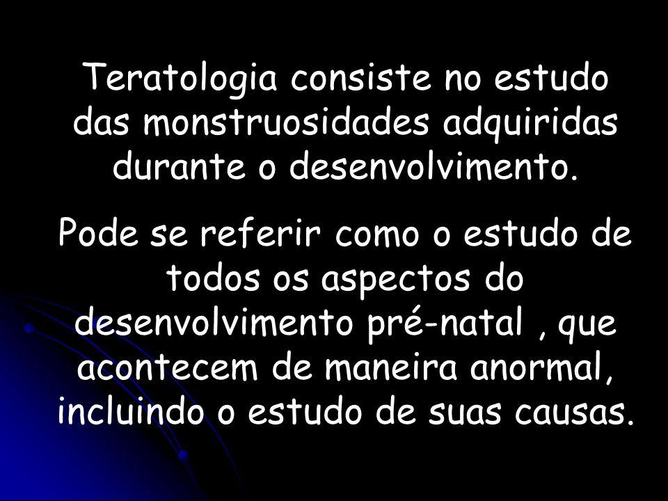 Teratologia consiste no estudo das monstruosidades adquiridas durante o desenvolvimento. Pode se referir como o estudo de todos os aspectos do desenvo