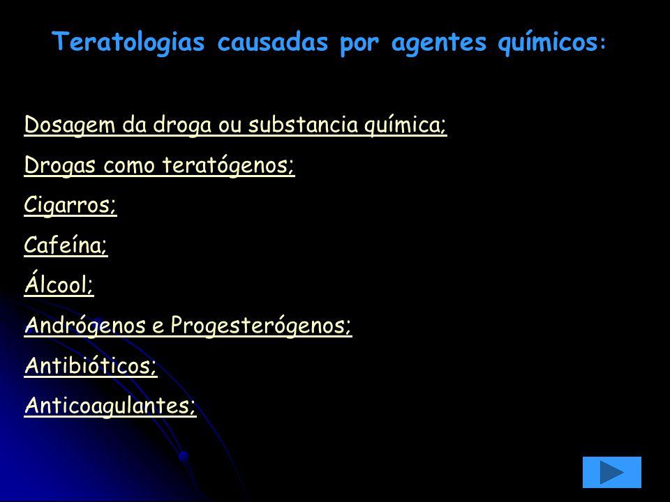 Teratologias causadas por agentes químicos : Dosagem da droga ou substancia química; Drogas como teratógenos; Cigarros; Cafeína; Álcool; Andrógenos e