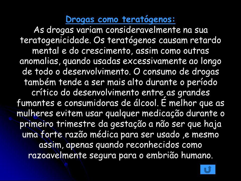 Drogas como teratógenos: As drogas variam consideravelmente na sua teratogenicidade. Os teratógenos causam retardo mental e do crescimento, assim como