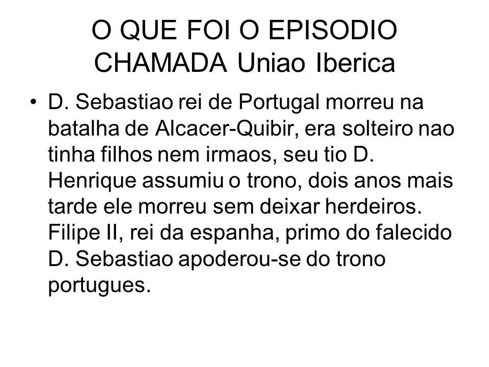 O QUE FOI O EPISODIO CHAMADA Uniao Iberica D. Sebastiao rei de Portugal morreu na batalha de Alcacer-Quibir, era solteiro nao tinha filhos nem irmaos,
