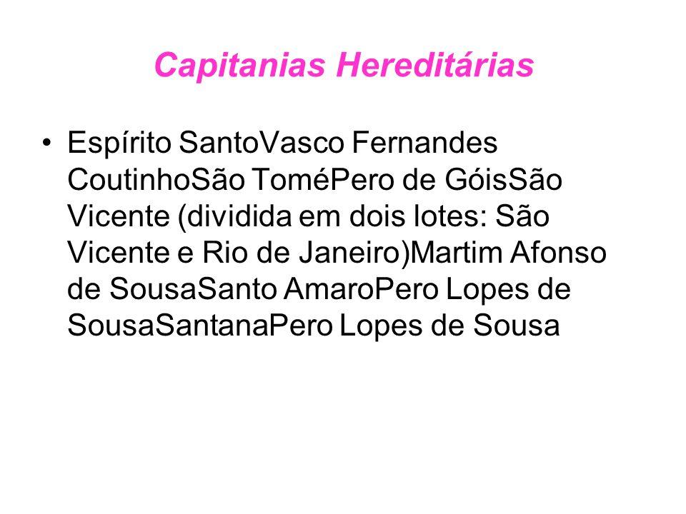Capitanias Hereditárias Espírito SantoVasco Fernandes CoutinhoSão ToméPero de GóisSão Vicente (dividida em dois lotes: São Vicente e Rio de Janeiro)Ma
