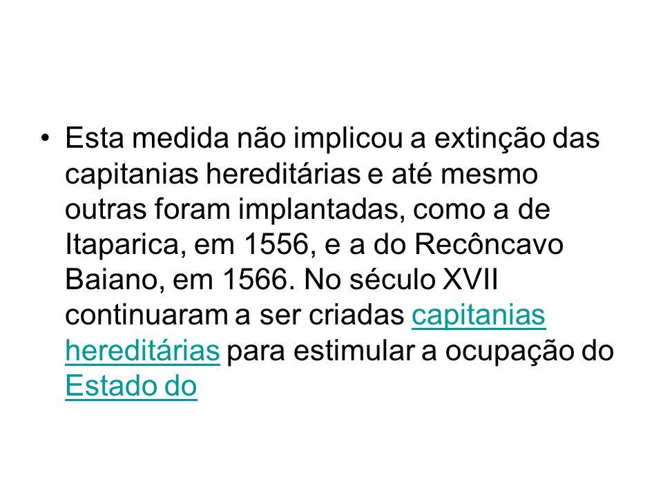 Esta medida não implicou a extinção das capitanias hereditárias e até mesmo outras foram implantadas, como a de Itaparica, em 1556, e a do Recôncavo B