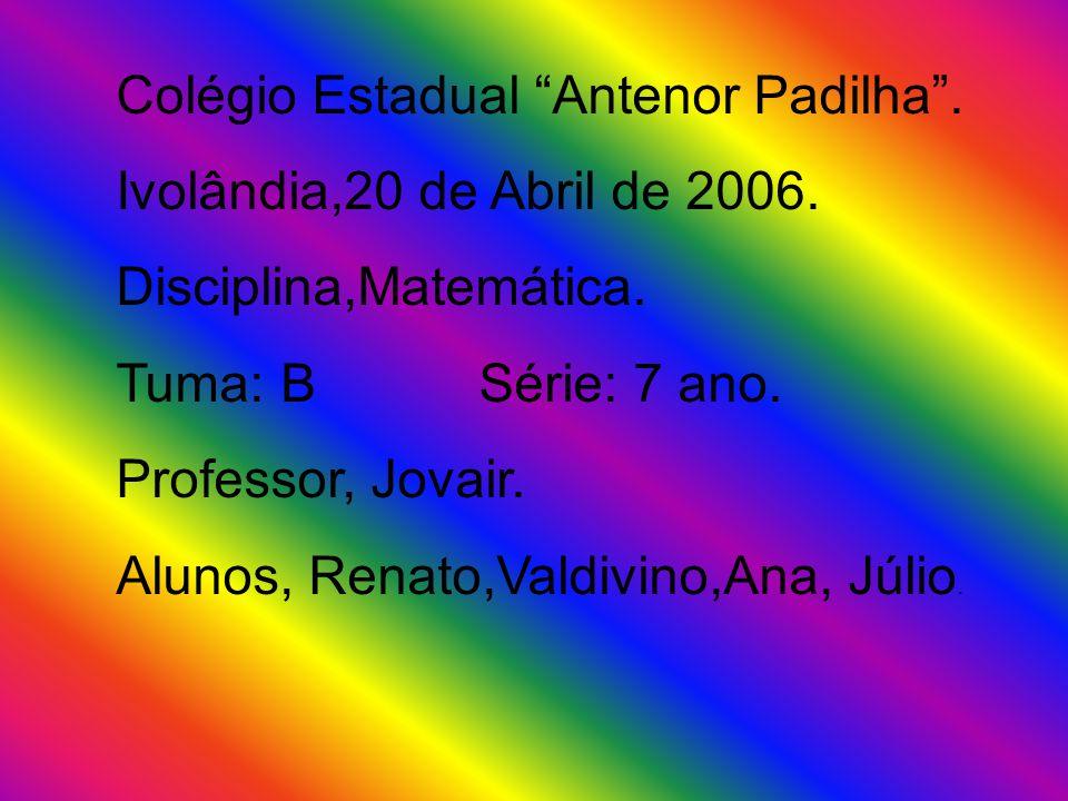 Colégio Estadual Antenor Padilha. Ivolândia,20 de Abril de 2006. Disciplina,Matemática. Tuma: B Série: 7 ano. Professor, Jovair. Alunos, Renato,Valdiv