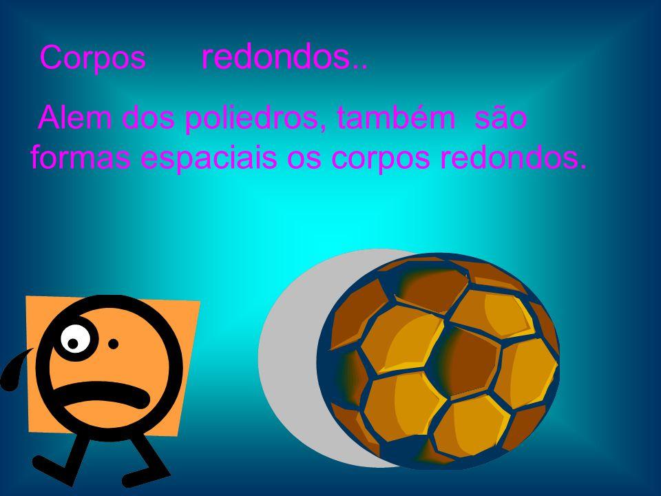 Corpos redondos.. Alem dos poliedros, também são formas espaciais os corpos redondos.