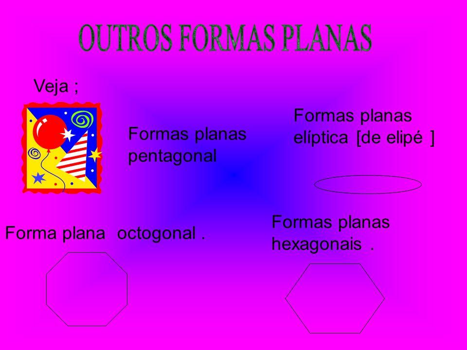 Veja ; Formas planas pentagonal Forma plana octogonal. Formas planas hexagonais. Formas planas elíptica [de elipé ]
