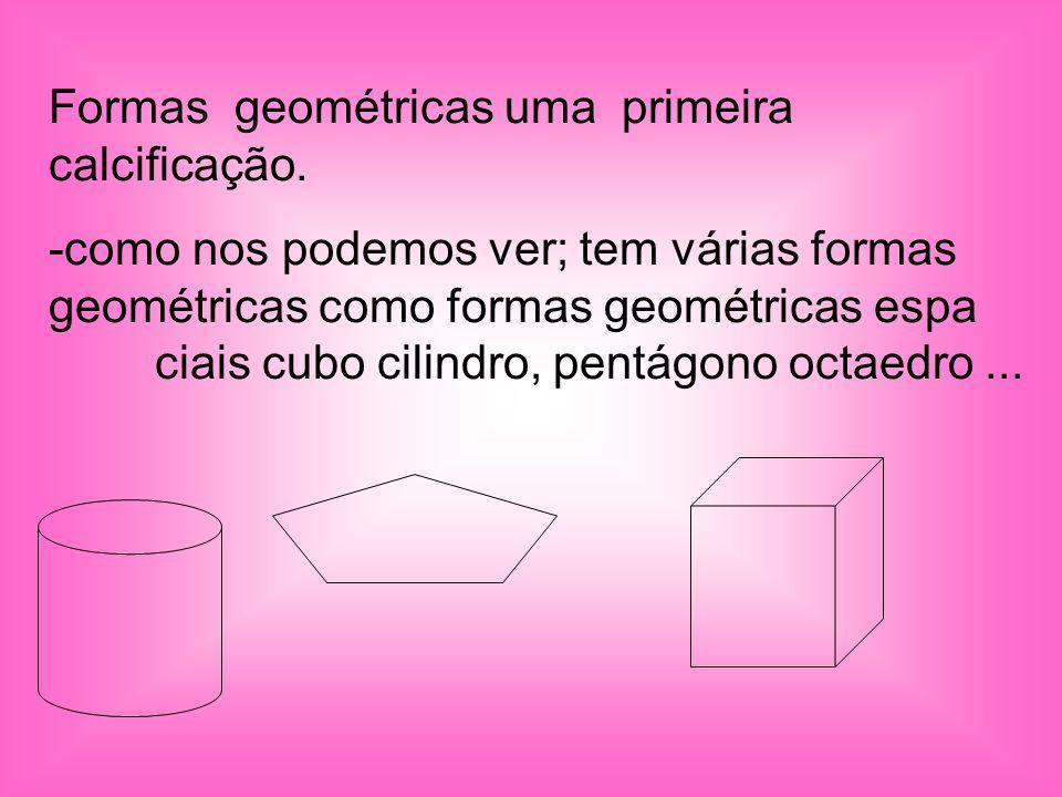 Formas geométricas uma primeira calcificação. -como nos podemos ver; tem várias formas geométricas como formas geométricas espa ciais cubo cilindro, p