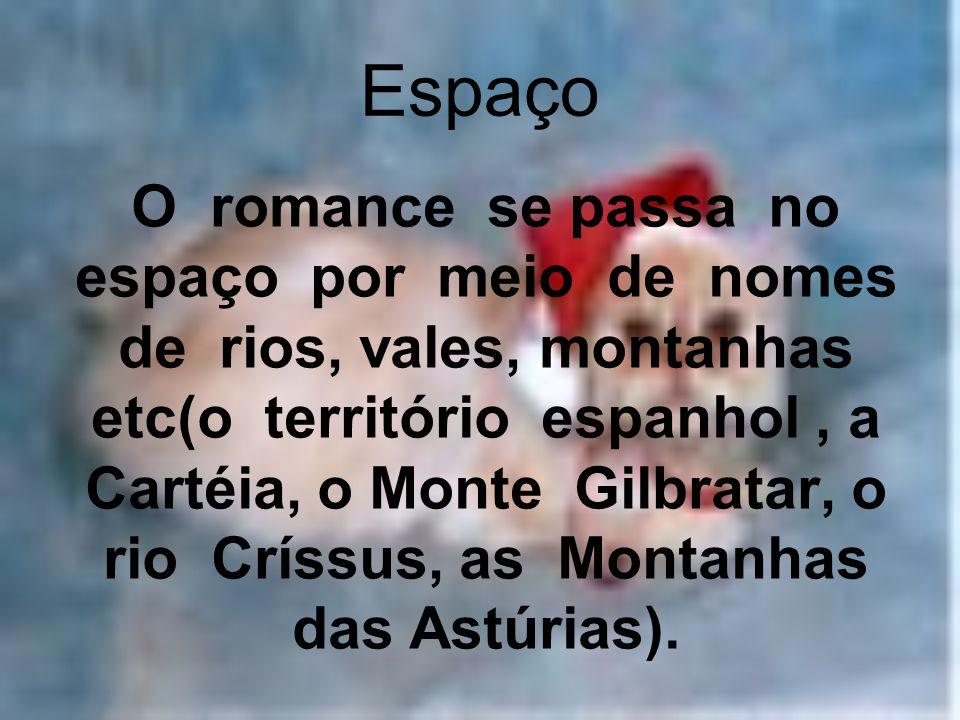 Espaço O romance se passa no espaço por meio de nomes de rios, vales, montanhas etc(o território espanhol, a Cartéia, o Monte Gilbratar, o rio Críssus, as Montanhas das Astúrias).