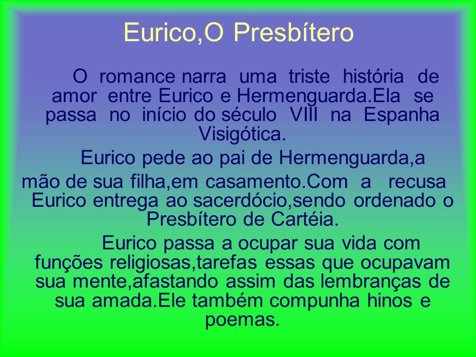 Eurico,O Presbítero O romance narra uma triste história de amor entre Eurico e Hermenguarda.Ela se passa no início do século VIII na Espanha Visigótica.