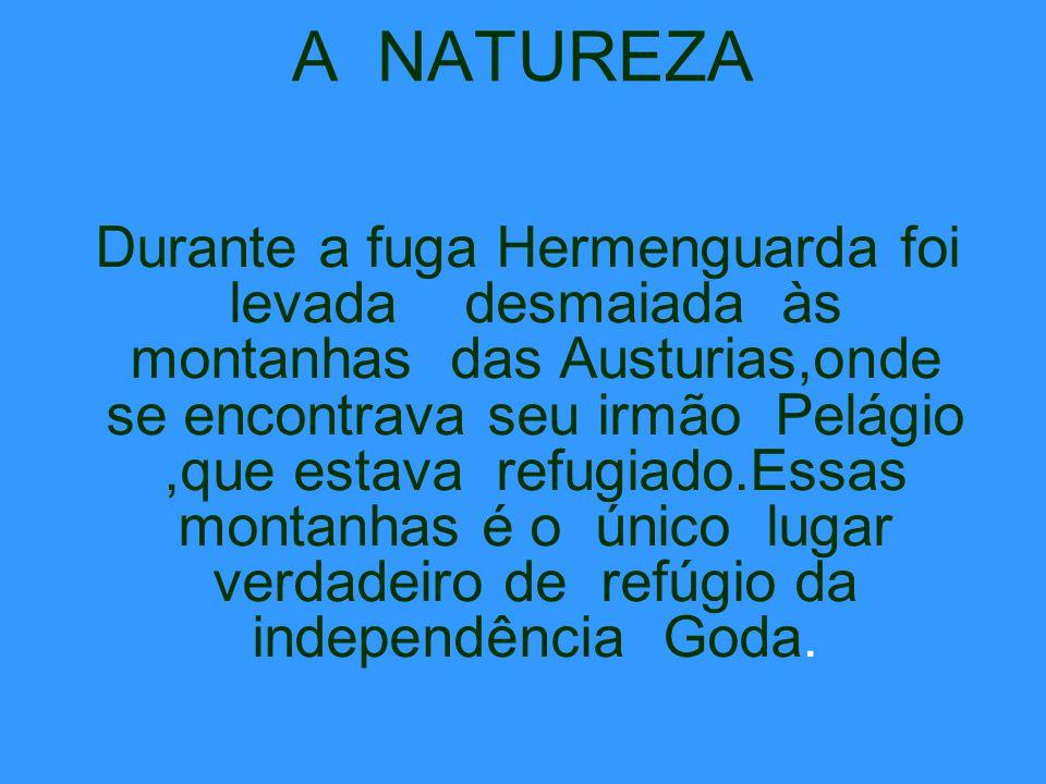 A NATUREZA Durante a fuga Hermenguarda foi levada desmaiada às montanhas das Austurias,onde se encontrava seu irmão Pelágio,que estava refugiado.Essas montanhas é o único lugar verdadeiro de refúgio da independência Goda.