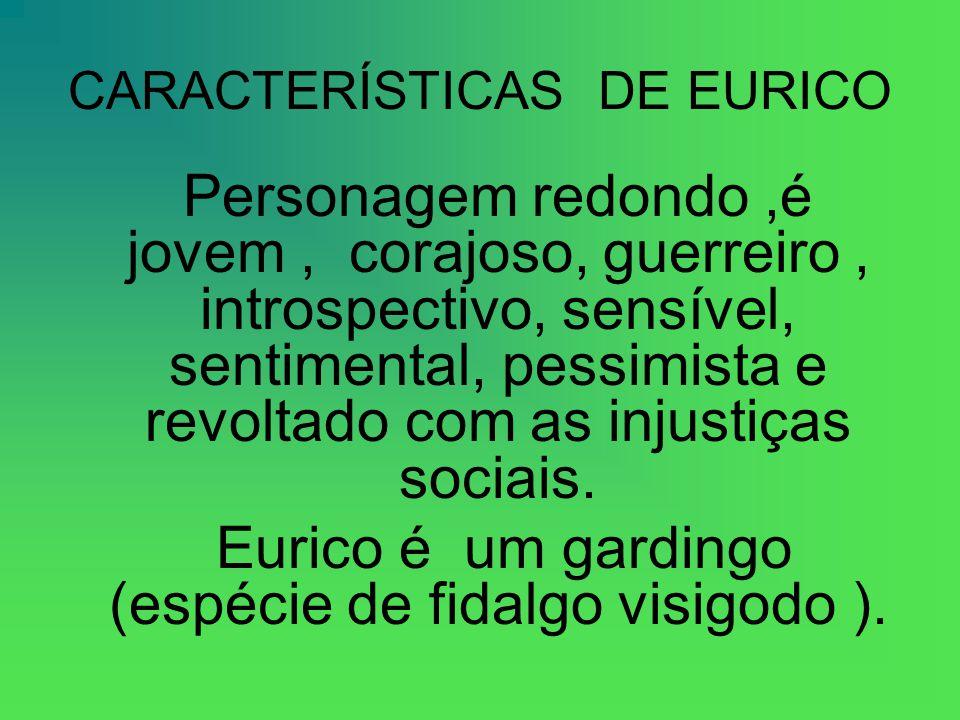 CARACTERÍSTICAS DE EURICO Personagem redondo,é jovem, corajoso, guerreiro, introspectivo, sensível, sentimental, pessimista e revoltado com as injustiças sociais.