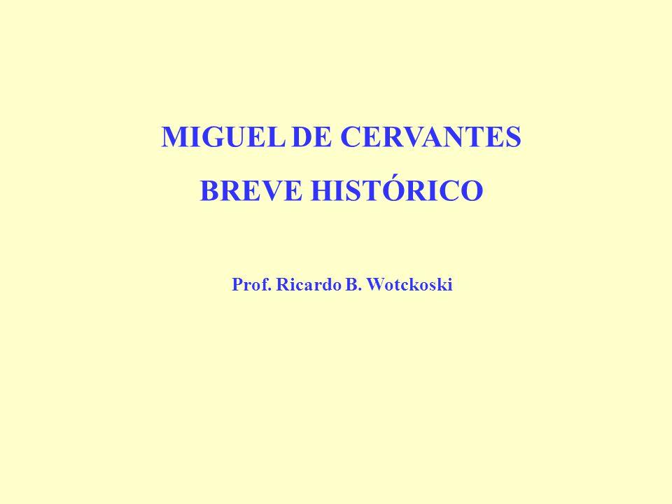 MIGUEL DE CERVANTES BREVE HISTÓRICO Prof. Ricardo B. Wotckoski