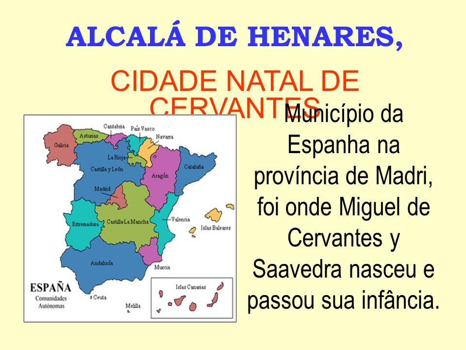 ALCALÁ DE HENARES, CIDADE NATAL DE CERVANTES Município da Espanha na província de Madri, foi onde Miguel de Cervantes y Saavedra nasceu e passou sua infância.