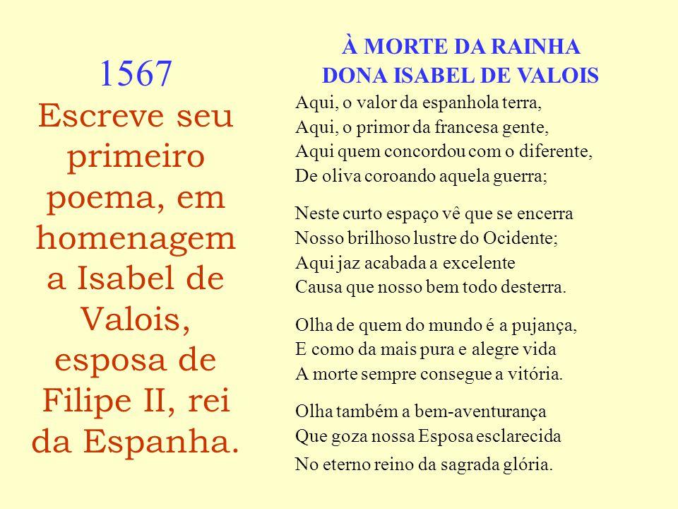 1567 Escreve seu primeiro poema, em homenagem a Isabel de Valois, esposa de Filipe II, rei da Espanha.