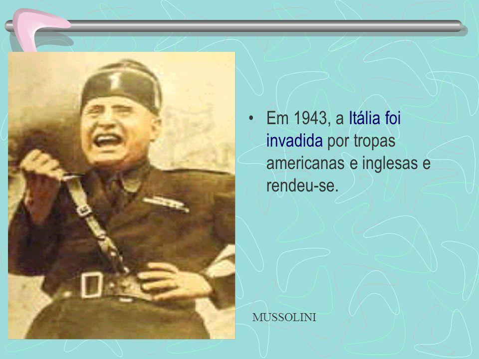 Em 1943, a Itália foi invadida por tropas americanas e inglesas e rendeu-se. MUSSOLINI
