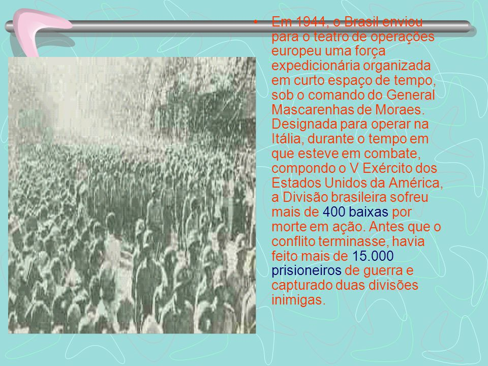 Em 1944, o Brasil enviou para o teatro de operações europeu uma força expedicionária organizada em curto espaço de tempo, sob o comando do General Mascarenhas de Moraes.