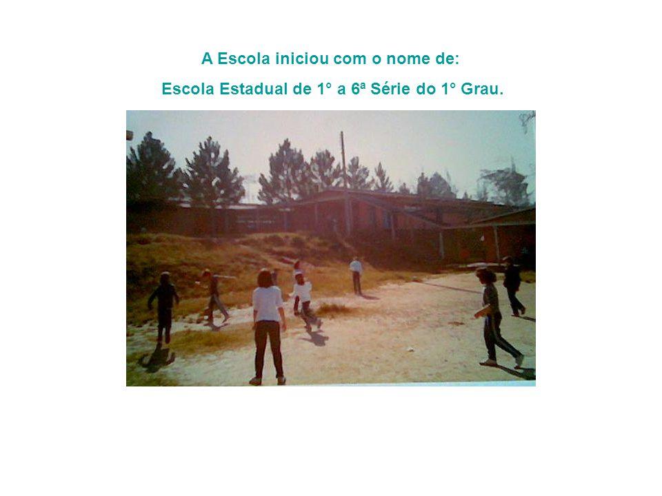 A Escola iniciou com o nome de: Escola Estadual de 1° a 6ª Série do 1° Grau.