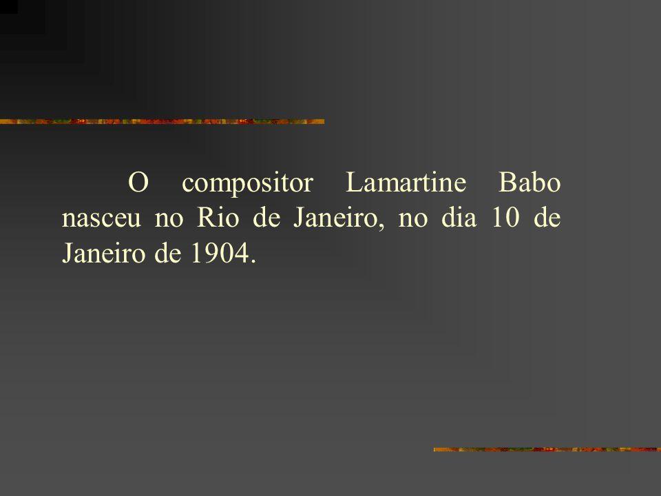 O compositor Lamartine Babo nasceu no Rio de Janeiro, no dia 10 de Janeiro de 1904.