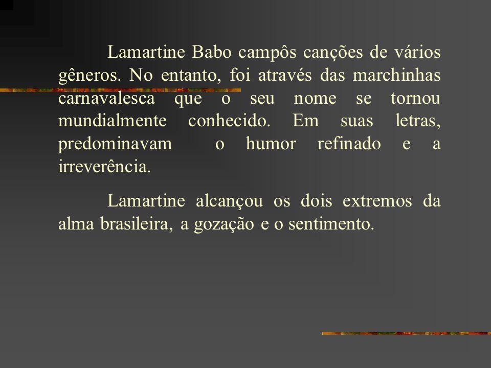 Lamartine Babo campôs canções de vários gêneros. No entanto, foi através das marchinhas carnavalesca que o seu nome se tornou mundialmente conhecido.