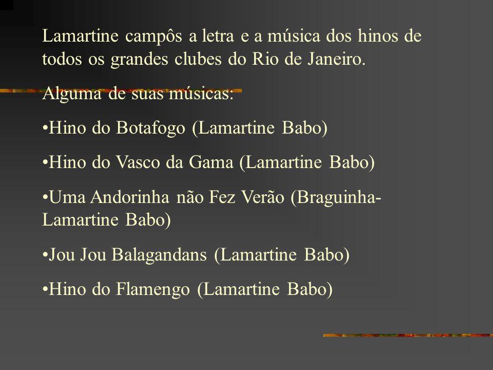 Lamartine campôs a letra e a música dos hinos de todos os grandes clubes do Rio de Janeiro. Alguma de suas músicas: Hino do Botafogo (Lamartine Babo)