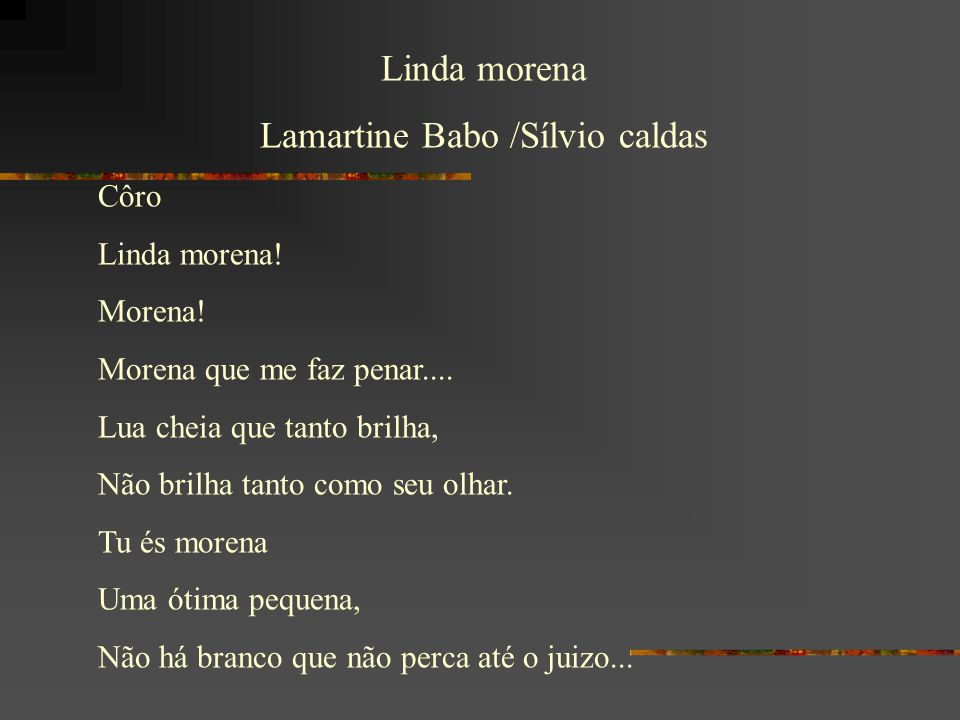 Linda morena Lamartine Babo /Sílvio caldas Côro Linda morena! Morena! Morena que me faz penar.... Lua cheia que tanto brilha, Não brilha tanto como se