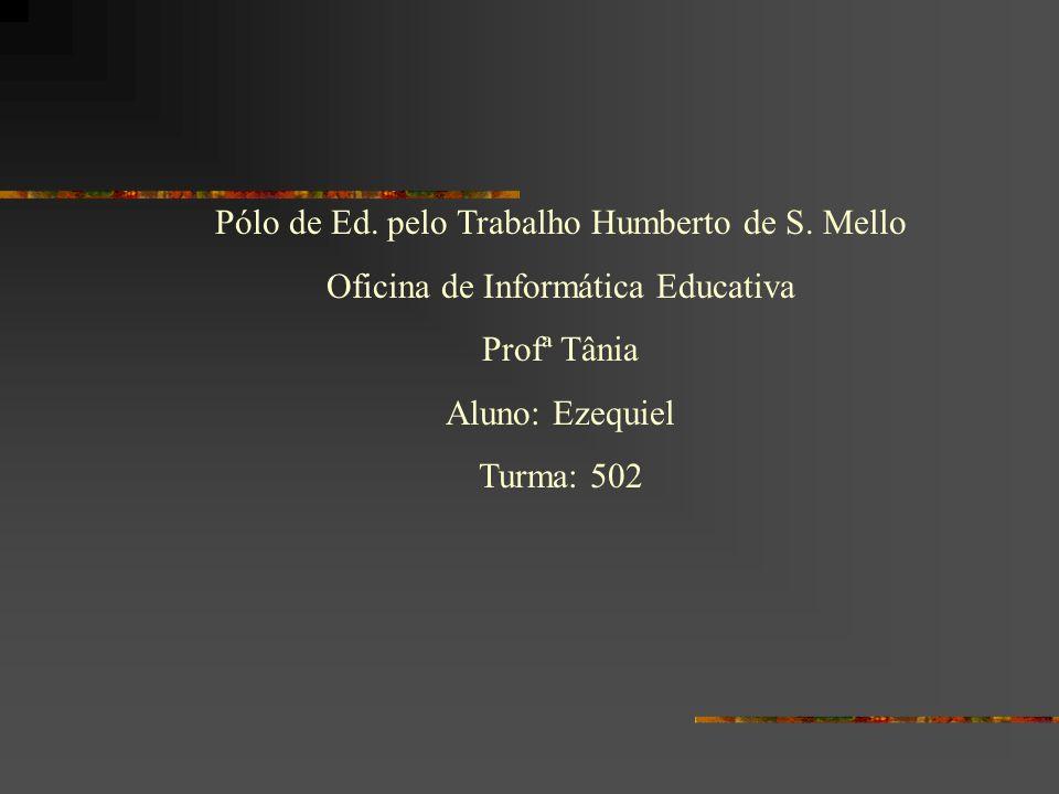 Pólo de Ed. pelo Trabalho Humberto de S. Mello Oficina de Informática Educativa Profª Tânia Aluno: Ezequiel Turma: 502