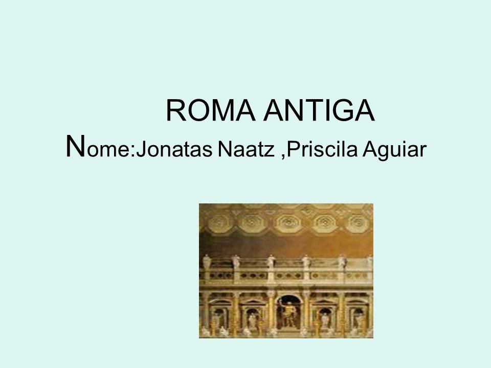 ROMA ANTIGA N ome:Jonatas Naatz,Priscila Aguiar